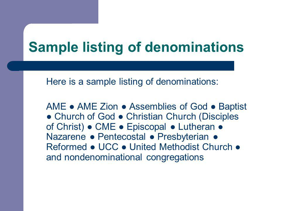 Sample listing of denominations Here is a sample listing of denominations: AME ● AME Zion ● Assemblies of God ● Baptist ● Church of God ● Christian Church (Disciples of Christ) ● CME ● Episcopal ● Lutheran ● Nazarene ● Pentecostal ● Presbyterian ● Reformed ● UCC ● United Methodist Church ● and nondenominational congregations