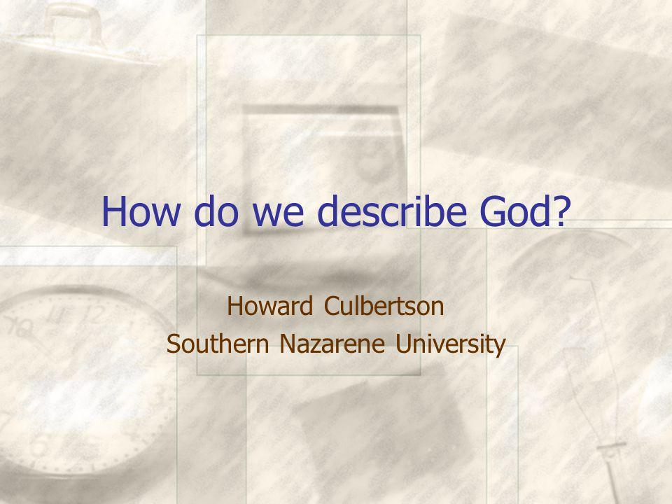 How do we describe God? (end) Howard Culbertson Southern Nazarene University