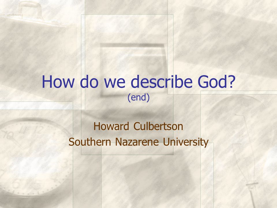 How do we describe God? (end) Howard Culbertson Southern Nazarene University