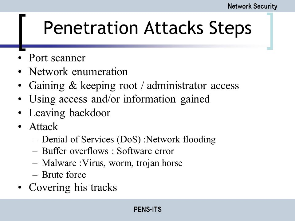 Network Security PENS-ITS Penetration Attacks Steps Port scanner Network enumeration Gaining & keeping root / administrator access Using access and/or information gained Leaving backdoor Attack –Denial of Services (DoS) :Network flooding –Buffer overflows : Software error –Malware :Virus, worm, trojan horse –Brute force Covering his tracks