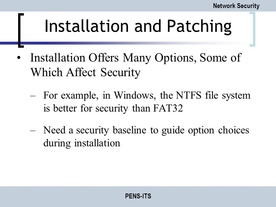 Network Security PENS-ITS Installation and Patching Installation Offers Many Options, Some of Which Affect Security –For example, in Windows, the NTFS file system is better for security than FAT32 –Need a security baseline to guide option choices during installation