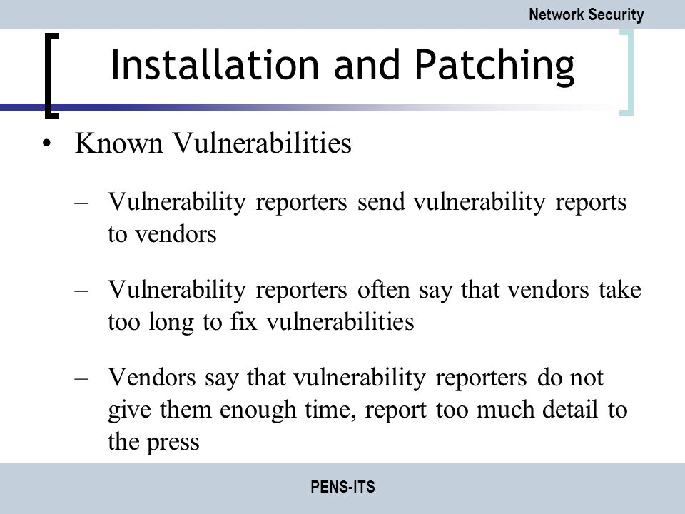Network Security PENS-ITS Installation and Patching Known Vulnerabilities –Vulnerability reporters send vulnerability reports to vendors –Vulnerability reporters often say that vendors take too long to fix vulnerabilities –Vendors say that vulnerability reporters do not give them enough time, report too much detail to the press