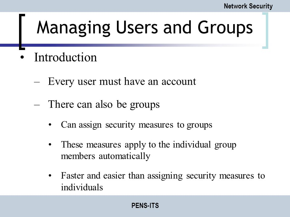 Network Security PENS-ITS Managing Users and Groups Introduction –Every user must have an account –There can also be groups Can assign security measures to groups These measures apply to the individual group members automatically Faster and easier than assigning security measures to individuals