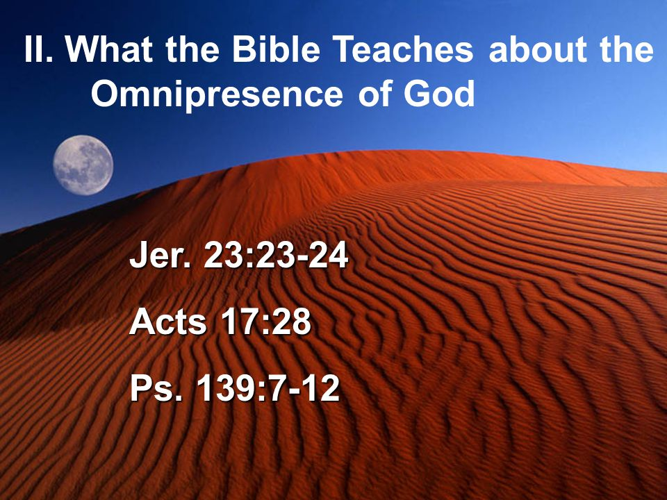 II. What the Bible Teaches about the Omnipresence of God Jer. 23:23-24 Acts 17:28 Ps. 139:7-12