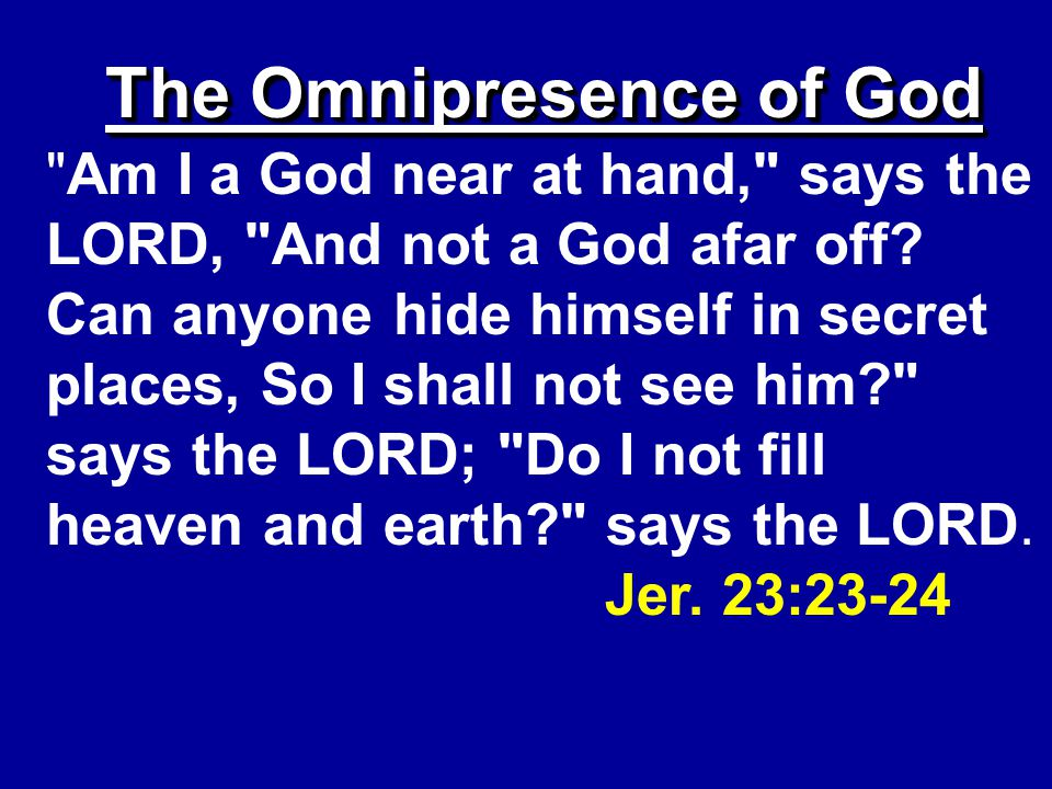 The Omnipresence of God Am I a God near at hand, says the LORD, And not a God afar off.