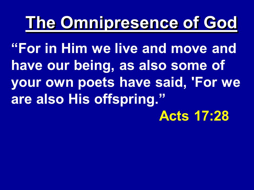 The Omnipresence of God For in Him we live and move and have our being, as also some of your own poets have said, For we are also His offspring. Acts 17:28