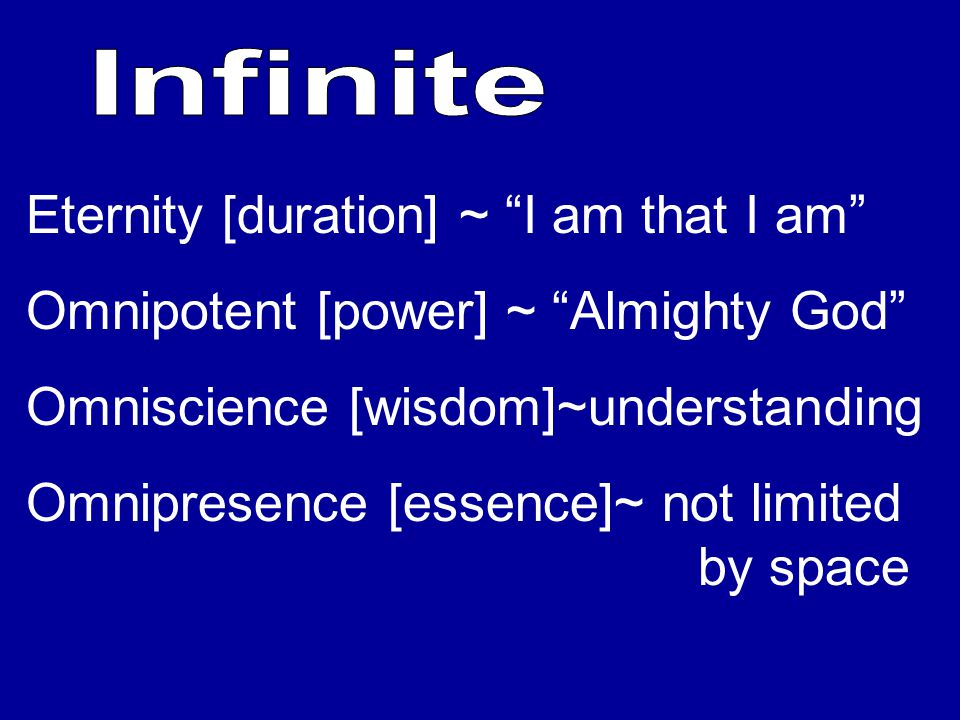 Eternity [duration] ~ I am that I am Omnipotent [power] ~ Almighty God Omniscience [wisdom]~understanding Omnipresence [essence]~ not limited by space