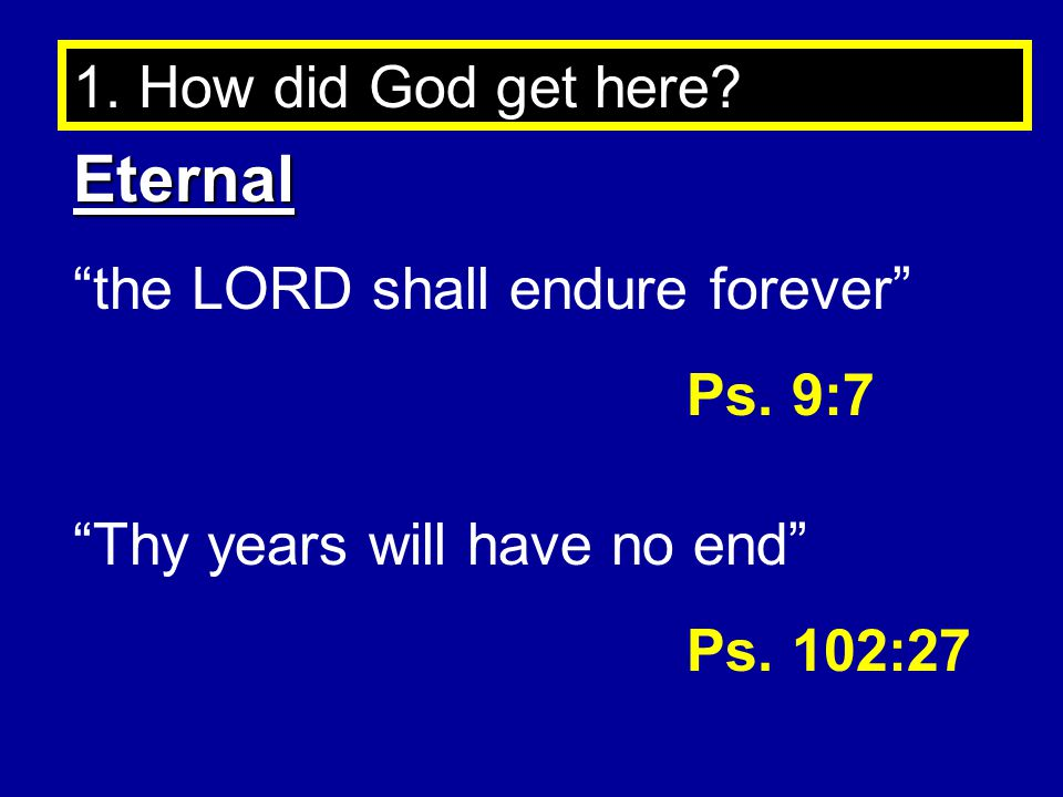 1.How did God get here. Eternal the LORD shall endure forever Ps.