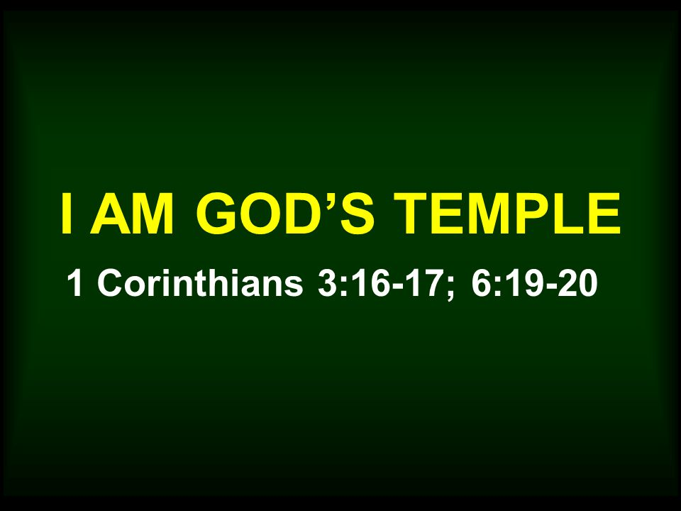I AM GOD'S TEMPLE 1 Corinthians 3:16-17; 6:19-20