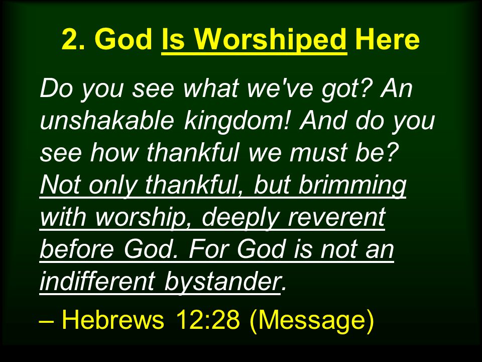 2. God Is Worshiped Here Do you see what we've got? An unshakable kingdom! And do you see how thankful we must be? Not only thankful, but brimming wit