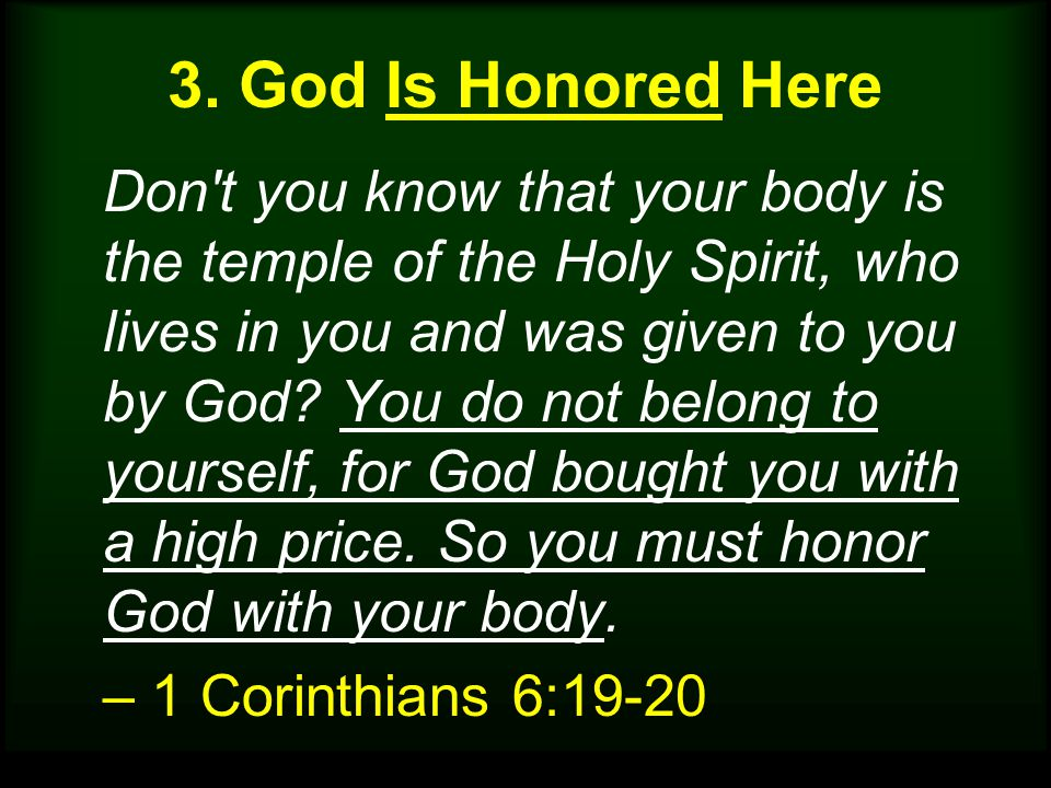Don't you know that your body is the temple of the Holy Spirit, who lives in you and was given to you by God? You do not belong to yourself, for God b