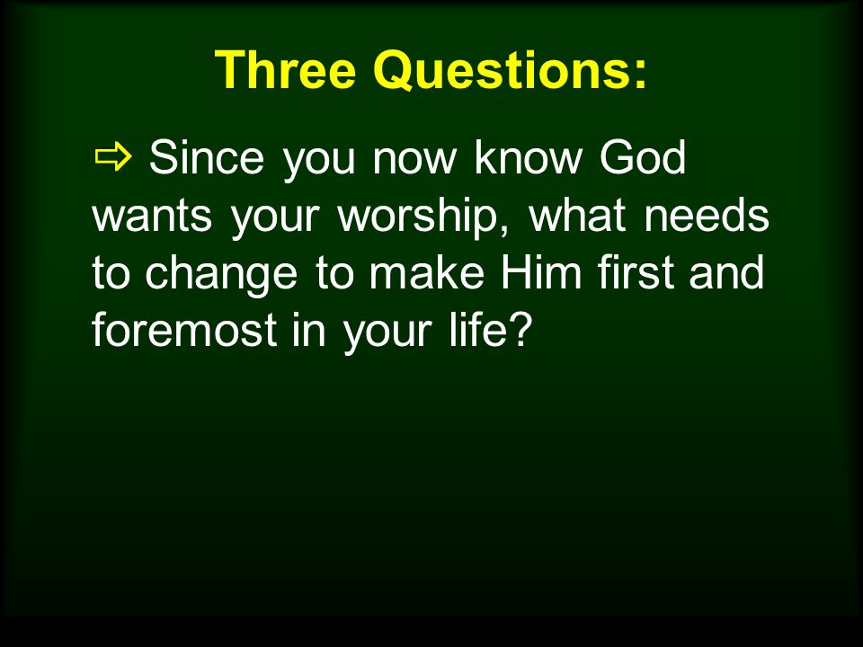 Three Questions:  Since you now know God wants your worship, what needs to change to make Him first and foremost in your life?