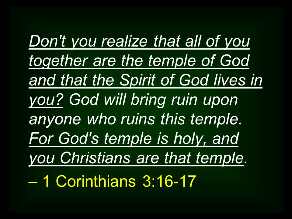 Don't you realize that all of you together are the temple of God and that the Spirit of God lives in you? God will bring ruin upon anyone who ruins th
