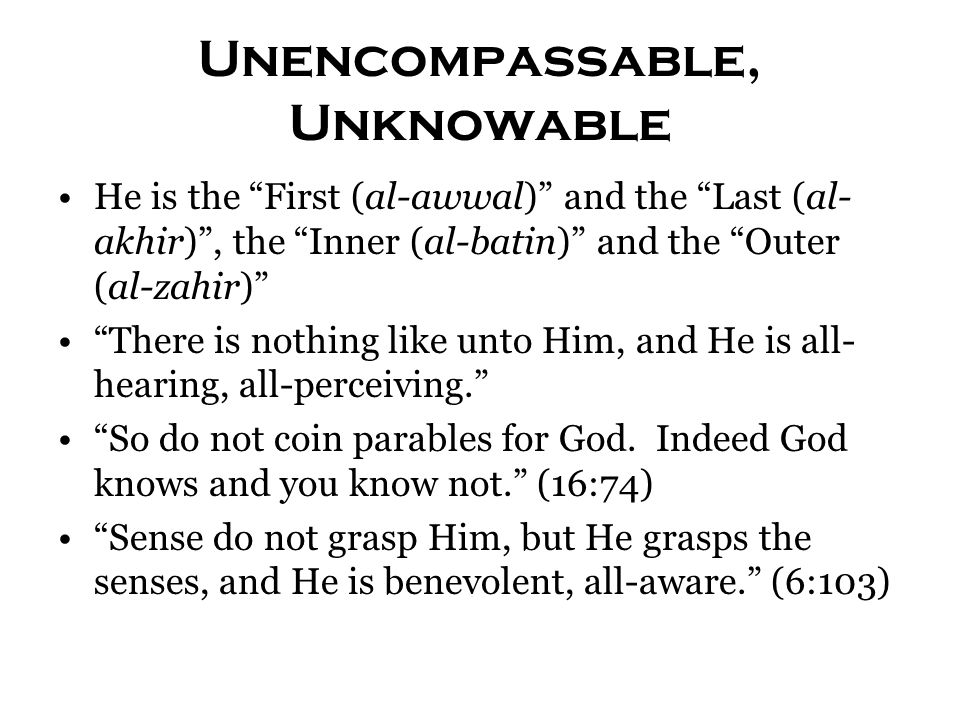 Unencompassable, Unknowable He is the First (al-awwal) and the Last (al- akhir) , the Inner (al-batin) and the Outer (al-zahir) There is nothing like unto Him, and He is all- hearing, all-perceiving. So do not coin parables for God.