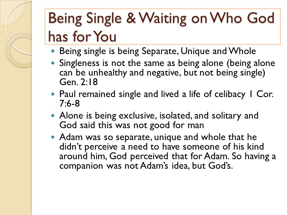 Being Single & Waiting on Who God has for You Being single is being Separate, Unique and Whole Singleness is not the same as being alone (being alone can be unhealthy and negative, but not being single) Gen.