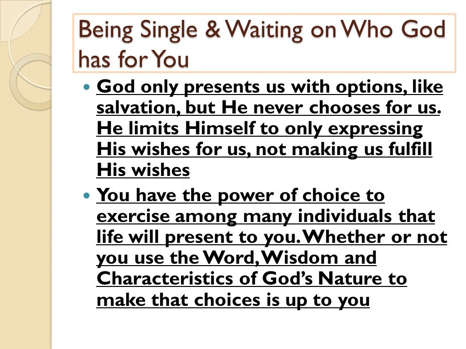 Being Single & Waiting on Who God has for You God only presents us with options, like salvation, but He never chooses for us.
