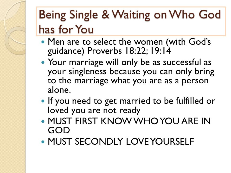 Being Single & Waiting on Who God has for You Men are to select the women (with God's guidance) Proverbs 18:22; 19:14 Your marriage will only be as successful as your singleness because you can only bring to the marriage what you are as a person alone.