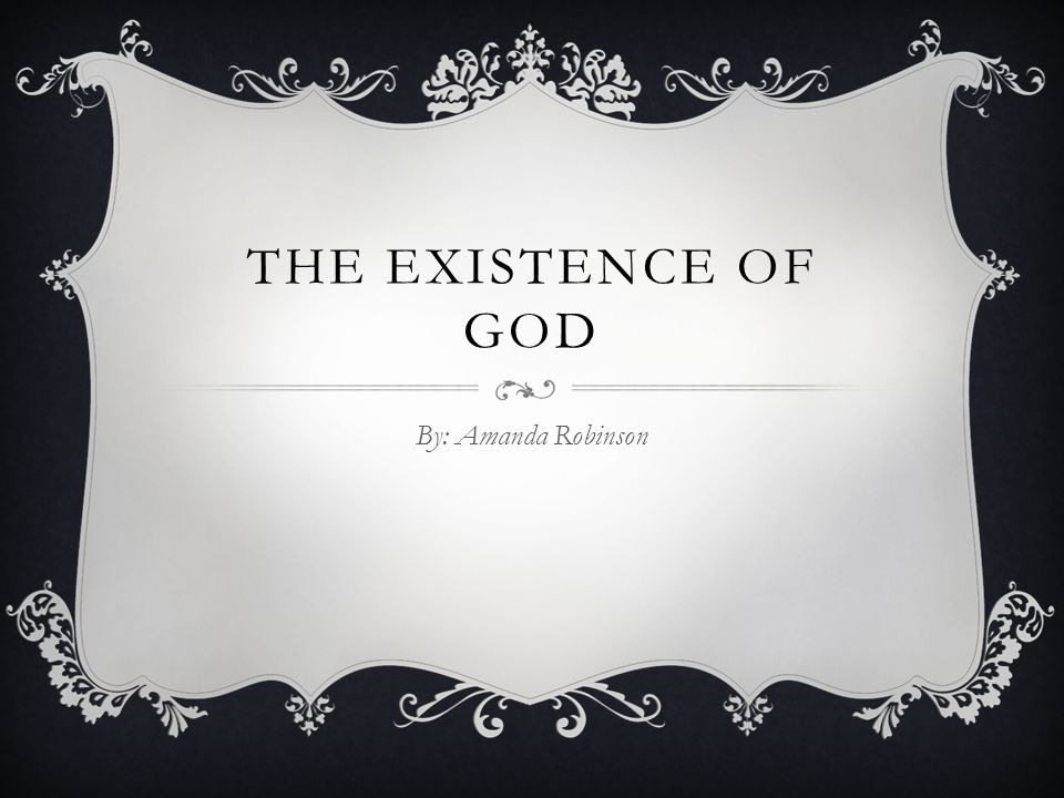 THE EXISTENCE OF GOD By: Amanda Robinson