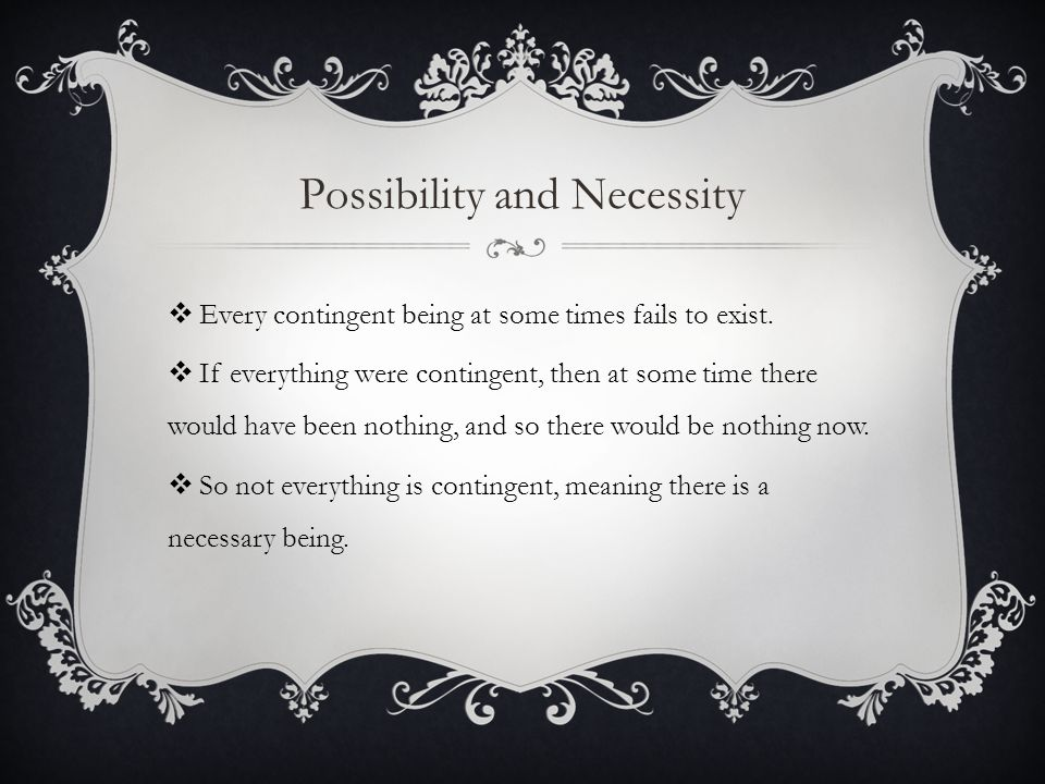 Possibility and Necessity  Every contingent being at some times fails to exist.  If everything were contingent, then at some time there would have b