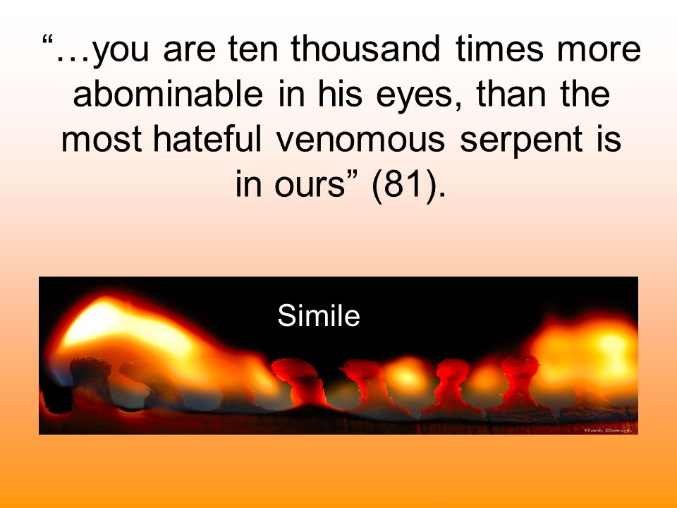 """""""…you are ten thousand times more abominable in his eyes, than the most hateful venomous serpent is in ours"""" (81). Simile"""