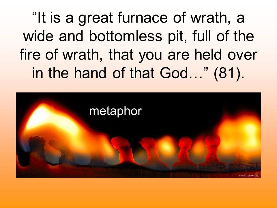"""""""It is a great furnace of wrath, a wide and bottomless pit, full of the fire of wrath, that you are held over in the hand of that God…"""" (81). metaphor"""