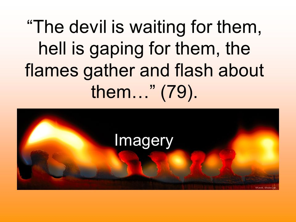 The devil is waiting for them, hell is gaping for them, the flames gather and flash about them, and would fain lay hold on them and swallow them up… (79).