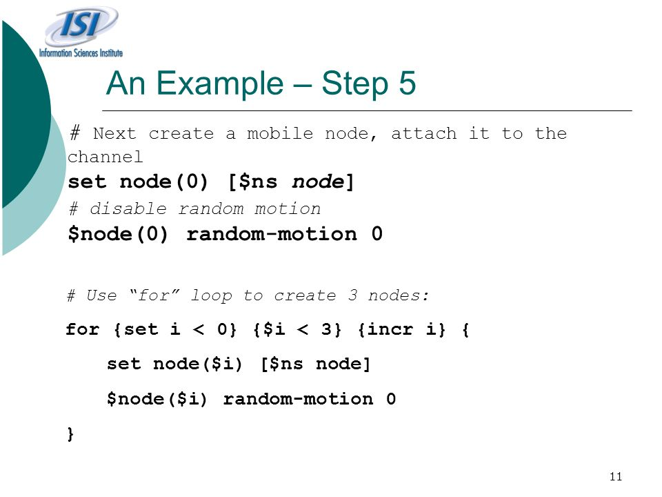 11 An Example – Step 5 # Next create a mobile node, attach it to the channel set node(0) [$ns node] # disable random motion $node(0) random-motion 0 # Use for loop to create 3 nodes: for {set i < 0} {$i < 3} {incr i} { set node($i) [$ns node] $node($i) random-motion 0 }