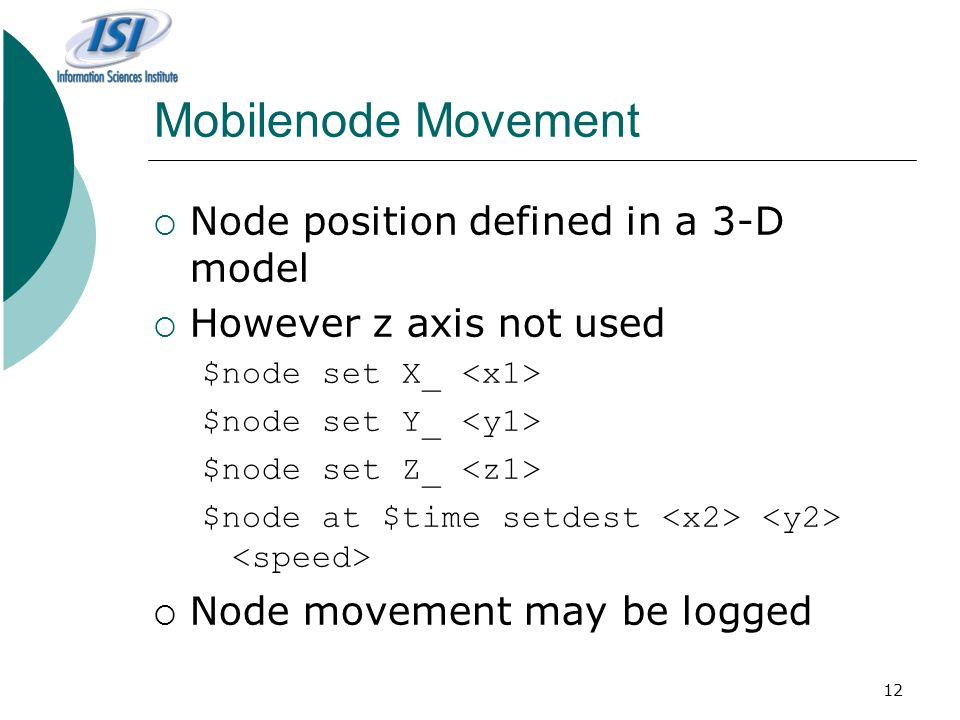 12 Mobilenode Movement  Node position defined in a 3-D model  However z axis not used $node set X_ $node set Y_ $node set Z_ $node at $time setdest  Node movement may be logged