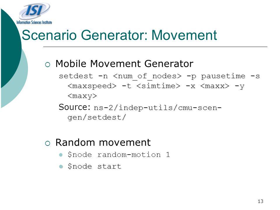13 Scenario Generator: Movement  Mobile Movement Generator setdest -n -p pausetime -s -t -x -y setdest -n -p pausetime -s -t -x -y ns-2/indep-utils/cmu-scen- gen/setdest/ Source: ns-2/indep-utils/cmu-scen- gen/setdest/  Random movement $node random-motion 1 $node start $node start