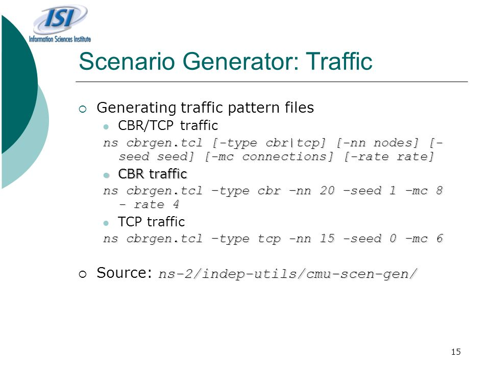 15 Scenario Generator: Traffic  Generating traffic pattern files CBR/TCP traffic ns cbrgen.tcl [-type cbr|tcp] [-nn nodes] [- seed seed] [-mc connections] [-rate rate] CBR traffic CBR traffic ns cbrgen.tcl –type cbr –nn 20 –seed 1 –mc 8 - rate 4 TCP traffic ns cbrgen.tcl –type tcp -nn 15 -seed 0 –mc 6 ns-2/indep-utils/cmu-scen-gen/  Source: ns-2/indep-utils/cmu-scen-gen/