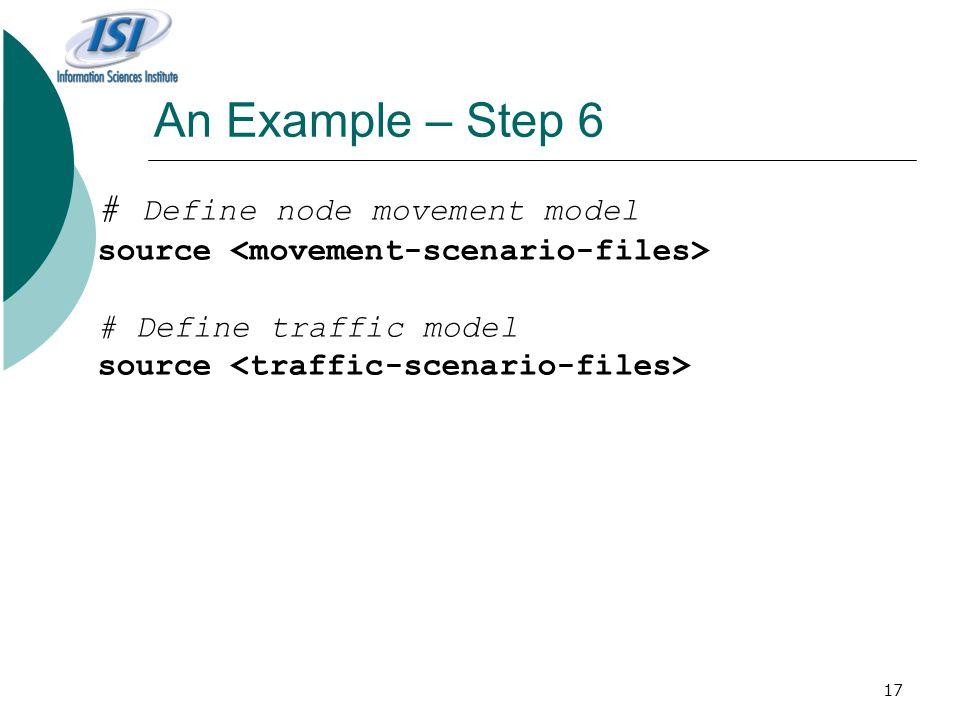 17 An Example – Step 6 # Define node movement model source # Define traffic model source