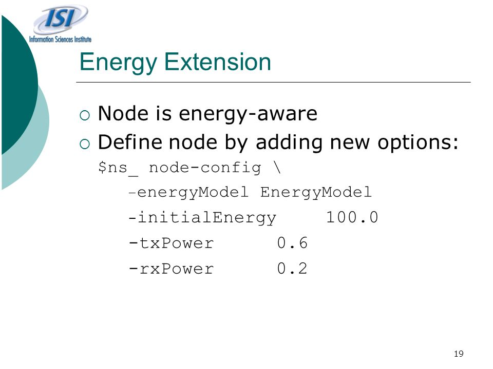 19 Energy Extension  Node is energy-aware  Define node by adding new options: $ns_ node-config \ – energyModel EnergyModel - initialEnergy100.0 -txPower0.6 -rxPower0.2