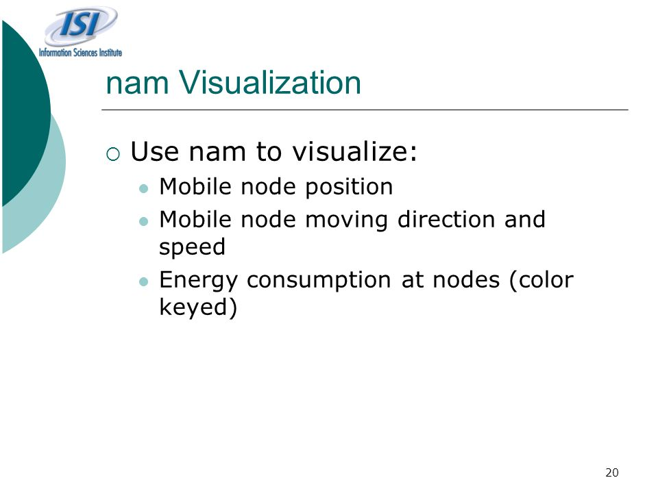 20 nam Visualization  Use nam to visualize: Mobile node position Mobile node moving direction and speed Energy consumption at nodes (color keyed)