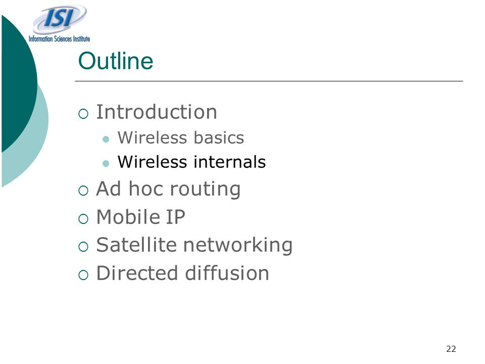 22 Outline  Introduction Wireless basics Wireless internals  Ad hoc routing  Mobile IP  Satellite networking  Directed diffusion
