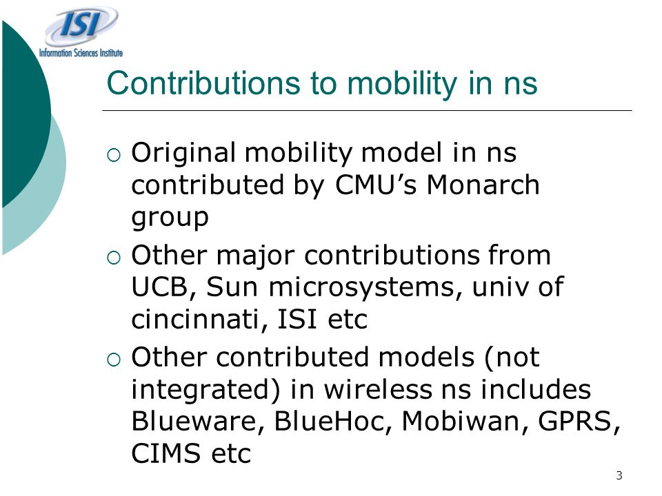 3 Contributions to mobility in ns  Original mobility model in ns contributed by CMU's Monarch group  Other major contributions from UCB, Sun microsystems, univ of cincinnati, ISI etc  Other contributed models (not integrated) in wireless ns includes Blueware, BlueHoc, Mobiwan, GPRS, CIMS etc