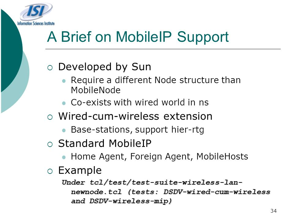 34 A Brief on MobileIP Support  Developed by Sun Require a different Node structure than MobileNode Co-exists with wired world in ns  Wired-cum-wireless extension Base-stations, support hier-rtg  Standard MobileIP Home Agent, Foreign Agent, MobileHosts  Example Under tcl/test/test-suite-wireless-lan- newnode.tcl (tests: DSDV-wired-cum-wireless and DSDV-wireless-mip)