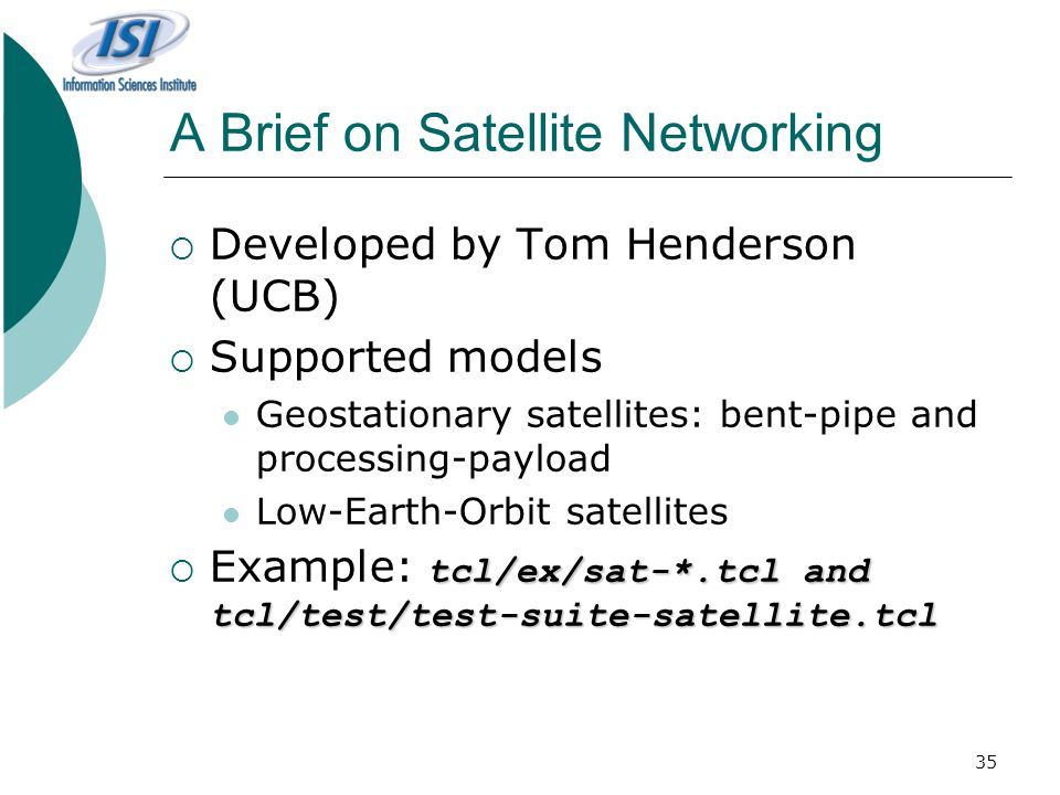 35 A Brief on Satellite Networking  Developed by Tom Henderson (UCB)  Supported models Geostationary satellites: bent-pipe and processing-payload Low-Earth-Orbit satellites tcl/ex/sat-*.tcl and tcl/test/test-suite-satellite.tcl  Example: tcl/ex/sat-*.tcl and tcl/test/test-suite-satellite.tcl
