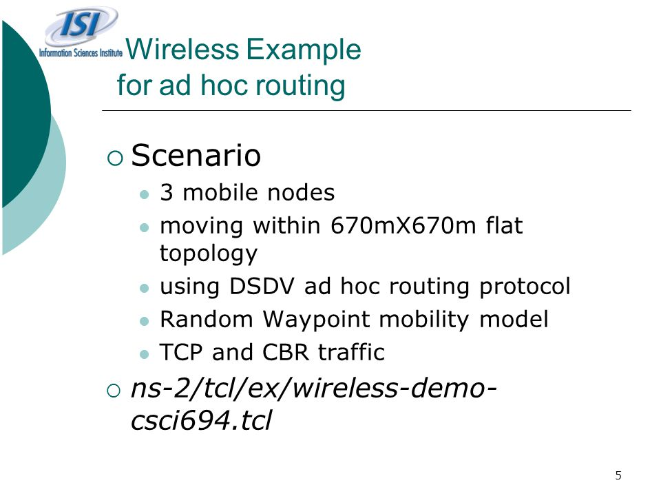 5 Wireless Example for ad hoc routing  Scenario 3 mobile nodes moving within 670mX670m flat topology using DSDV ad hoc routing protocol Random Waypoint mobility model TCP and CBR traffic  ns-2/tcl/ex/wireless-demo- csci694.tcl