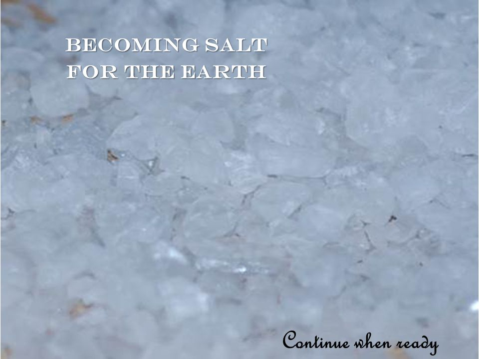Becoming salt for the earth Continue when ready
