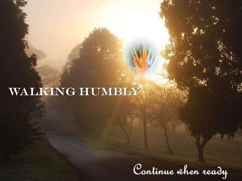 Walking humbly Continue when ready