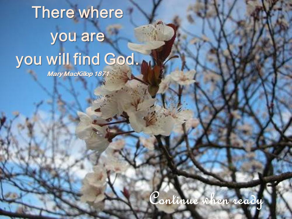 There where you are you will find God. Mary MacKillop 1871 Continue when ready