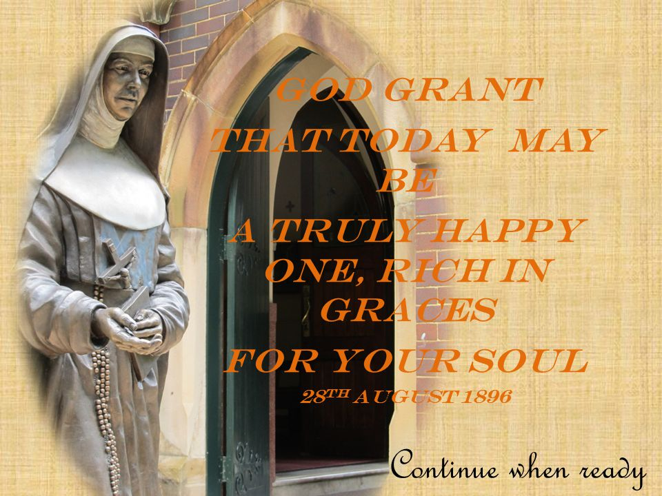 God grant that today may be a truly happy one, rich in graces For your soul 28 th August 1896 Continue when ready