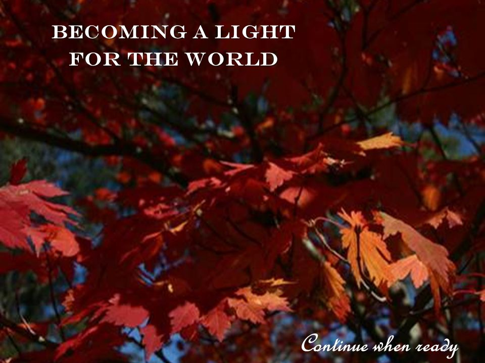 Becoming a Light for the world Continue when ready