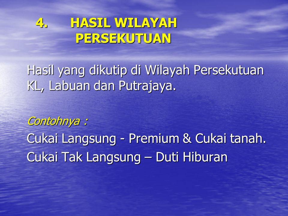 4. HASIL WILAYAH PERSEKUTUAN Hasil yang dikutip di Wilayah Persekutuan KL, Labuan dan Putrajaya. Contohnya : Cukai Langsung - Premium & Cukai tanah. C