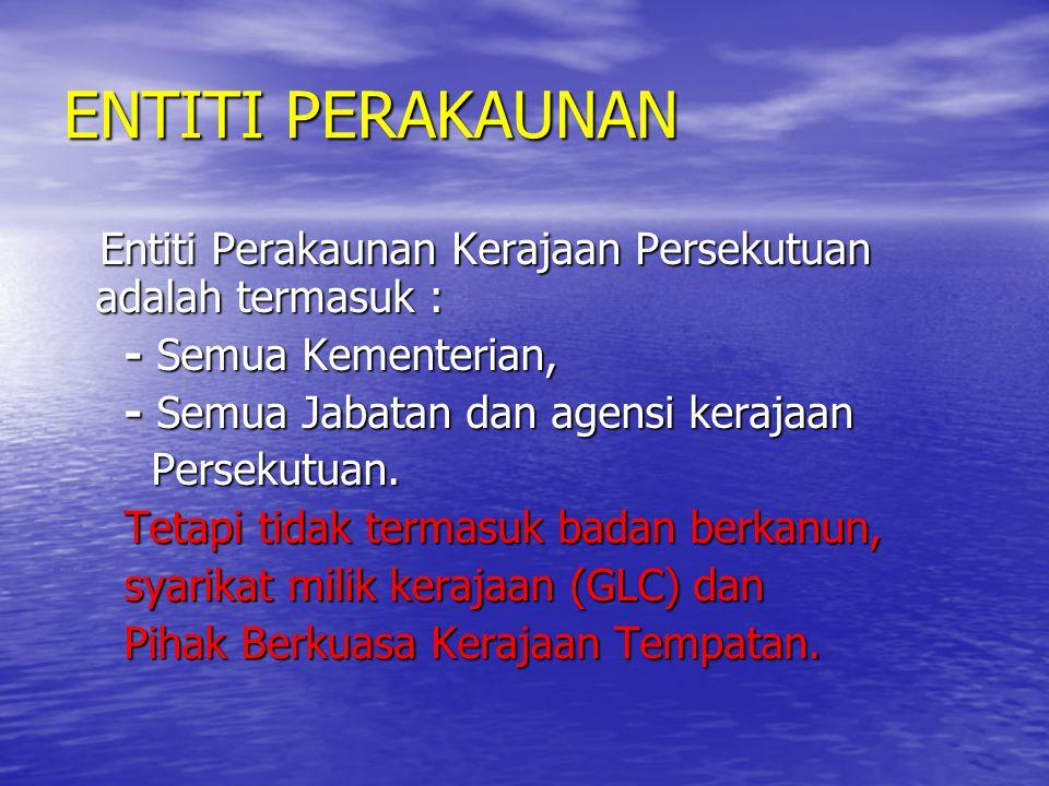 ENTITI PERAKAUNAN Entiti Perakaunan Kerajaan Persekutuan adalah termasuk : Entiti Perakaunan Kerajaan Persekutuan adalah termasuk : - Semua Kementeria