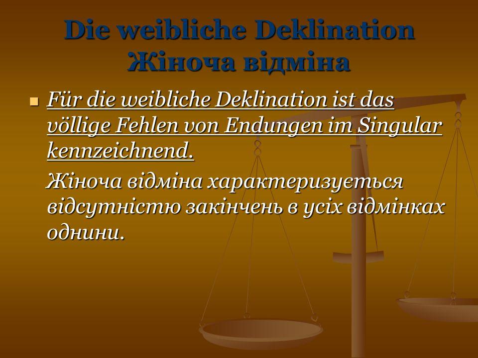 Die weibliche Deklination Жіноча відміна Für die weibliche Deklination ist das völlige Fehlen von Endungen im Singular kennzeichnend. Für die weiblich