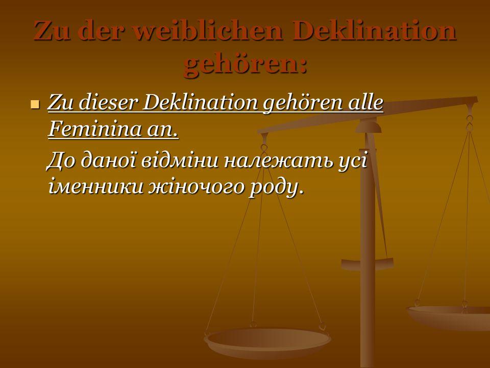 Zu der weiblichen Deklination gehören: Zu dieser Deklination gehören alle Feminina an. Zu dieser Deklination gehören alle Feminina an. До даної відмін