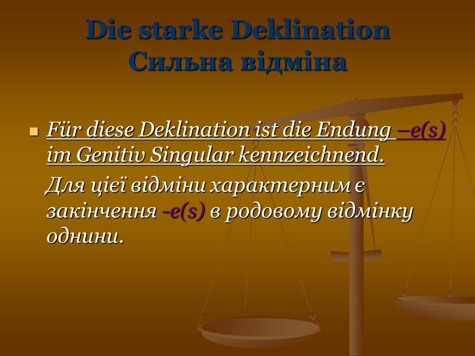 Die starke Deklination Сильна відміна Für diese Deklination ist die Endung –e(s) im Genitiv Singular kennzeichnend. Für diese Deklination ist die Endu