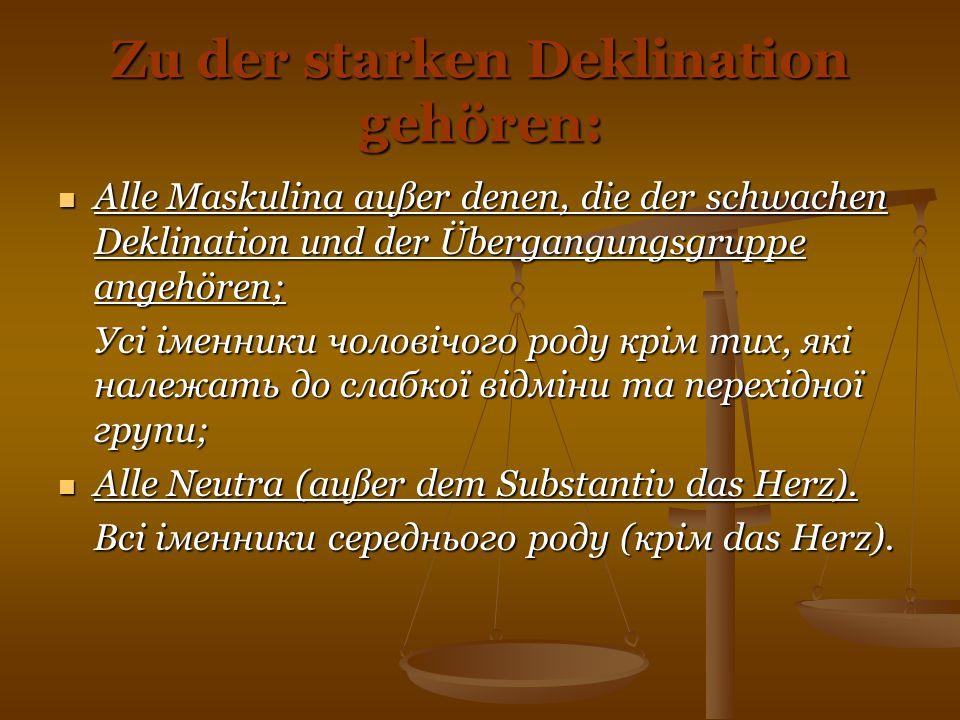Zu der starken Deklination gehören: Alle Maskulina außer denen, die der schwachen Deklination und der Übergangungsgruppe angehören; Alle Maskulina auß