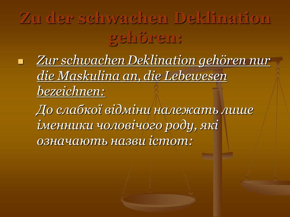Zu der schwachen Deklination gehören: Zur schwachen Deklination gehören nur die Maskulina an, die Lebewesen bezeichnen: Zur schwachen Deklination gehö